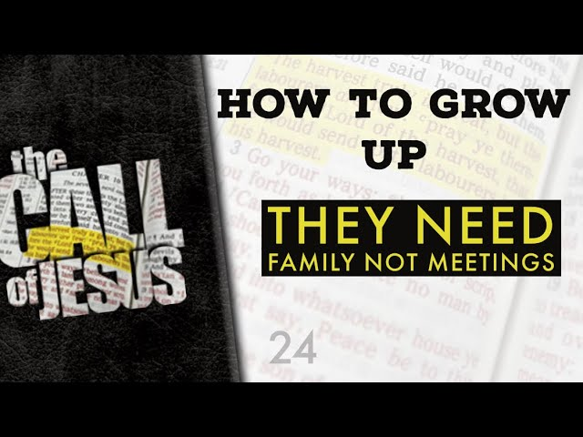 24/26 HOW TO GROW UP – They Need Family Not Meetings