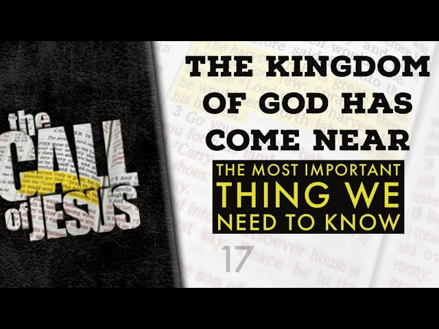 17 – THE KINGDOM OF GOD HAS COME NEAR – THE MOST IMPORTANT THING WE NEED TO KNOW