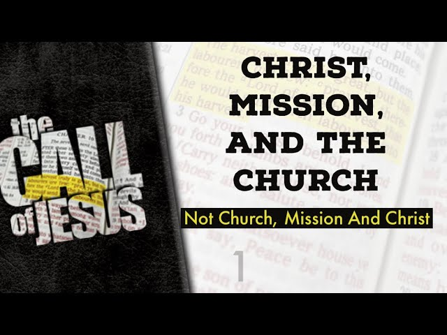 1 – CHRIST, MISSION, AND THE CHURCH – Not Church, Mission And Christ – Time To Come Back To Jesus