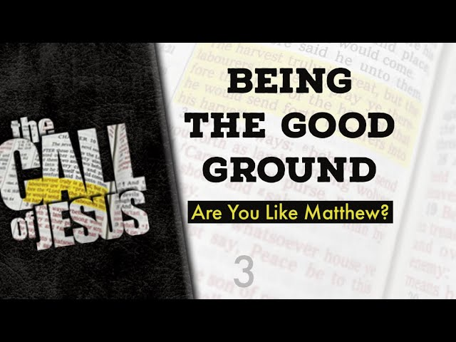 3 – BEING THE GOOD GROUND – Are You Like Matthew, Or The Rich Young Ruler?