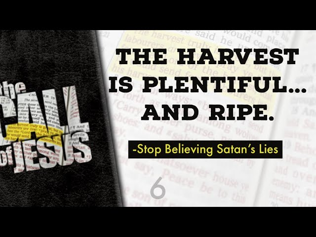 6 – THE HARVEST IS PLENTIFUL… And Ripe. -Stop Believing Satan's Lies