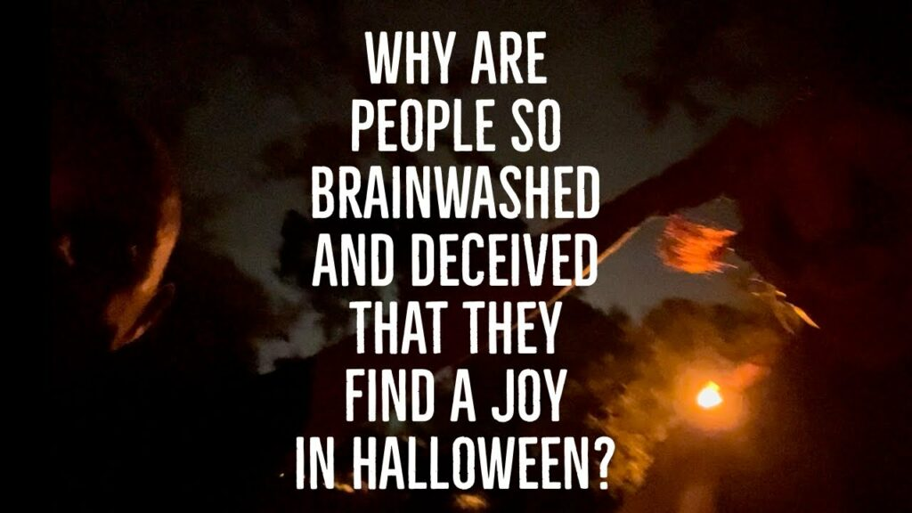 WHY ARE PEOPLE SO BRAINWASHED AND DECEIVED THAT THEY FIND A JOY IN HALLOWEEN?